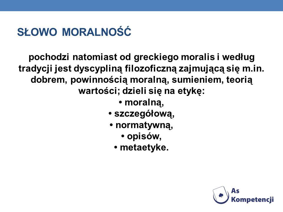 SŁOWO MORALNOŚĆ pochodzi natomiast od greckiego moralis i według tradycji jest dyscypliną filozoficzną zajmującą się m.in. dobrem, powinnością moralną