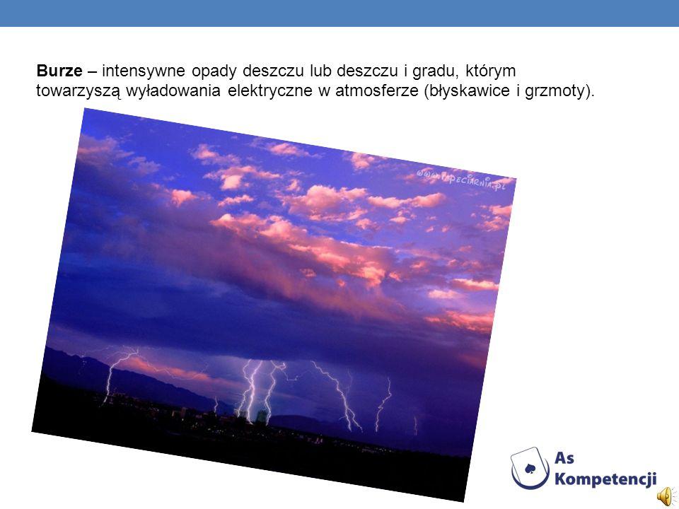 Burze – intensywne opady deszczu lub deszczu i gradu, którym towarzyszą wyładowania elektryczne w atmosferze (błyskawice i grzmoty).