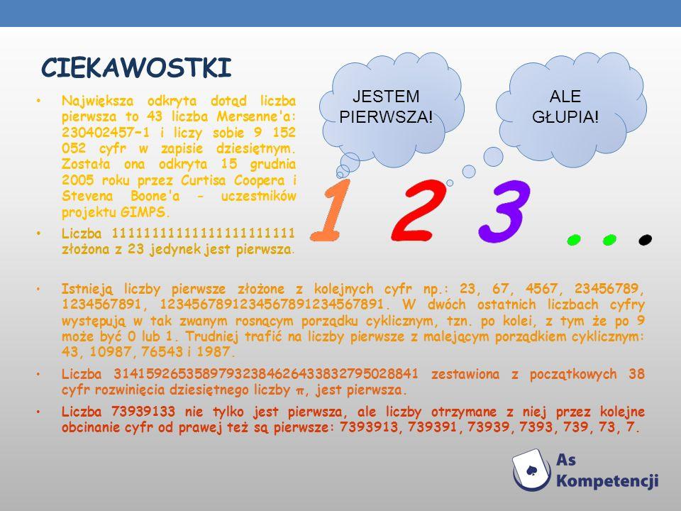 CIEKAWOSTKI Istnieją liczby pierwsze złożone z kolejnych cyfr np.: 23, 67, 4567, 23456789, 1234567891, 1234567891234567891234567891. W dwóch ostatnich
