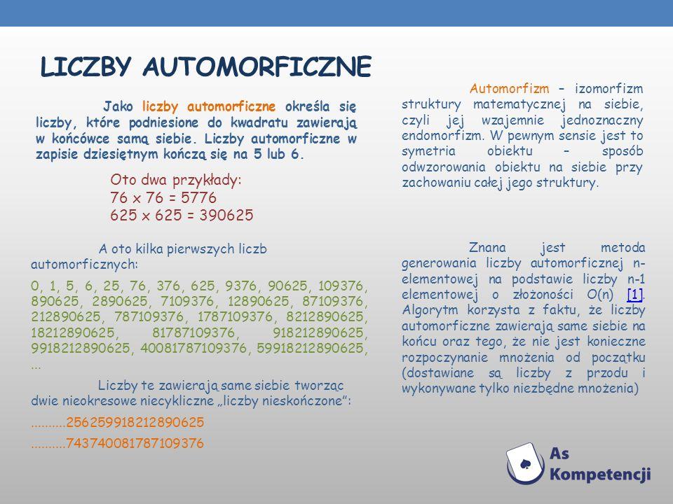 LICZBY AUTOMORFICZNE Jako liczby automorficzne określa się liczby, które podniesione do kwadratu zawierają w końcówce samą siebie. Liczby automorficzn