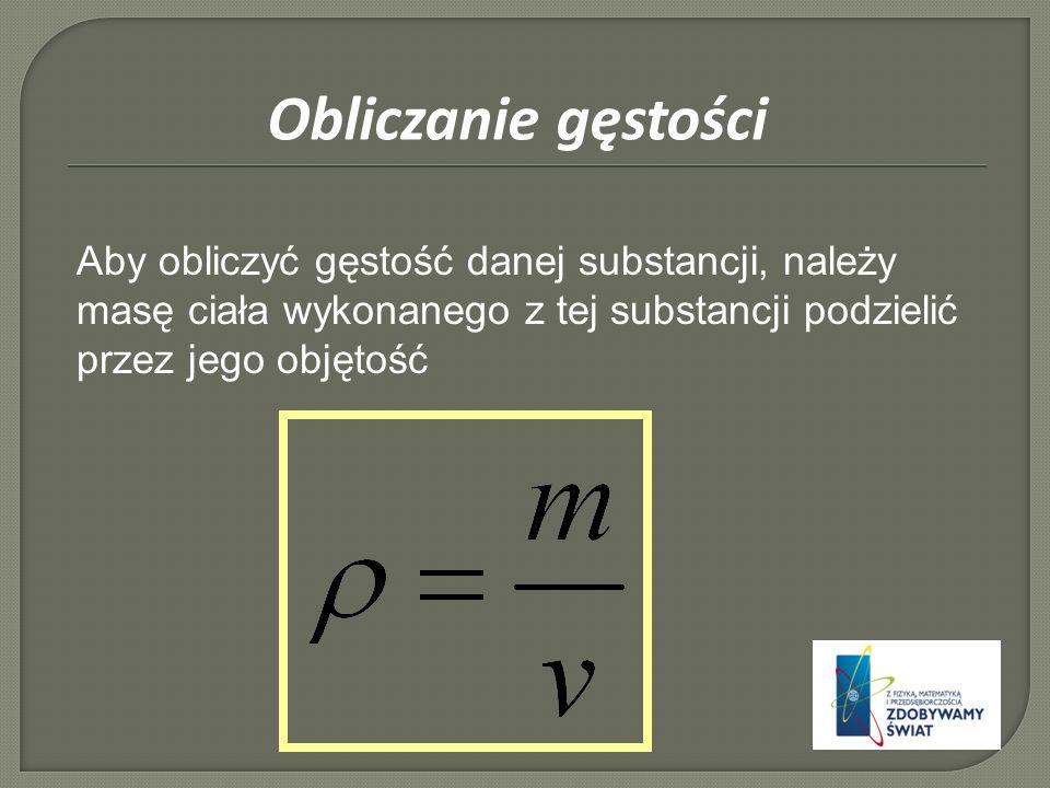 Aby obliczyć gęstość danej substancji, należy masę ciała wykonanego z tej substancji podzielić przez jego objętość Obliczanie gęstości
