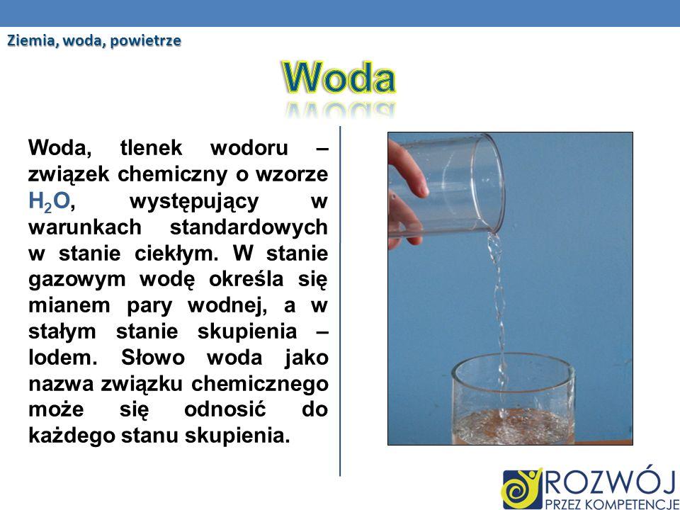 Woda, tlenek wodoru – związek chemiczny o wzorze H 2 O, występujący w warunkach standardowych w stanie ciekłym.