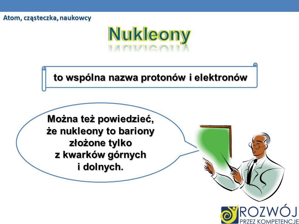 Można też powiedzieć, że nukleony to bariony złożone tylko z kwarków górnych i dolnych.