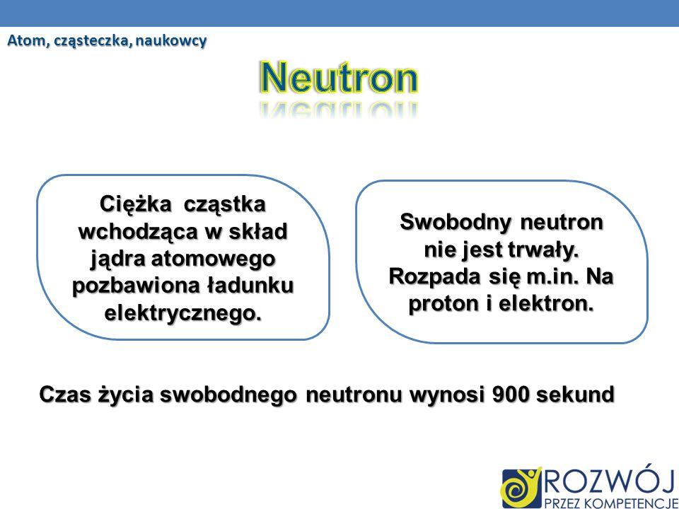 Czas życia swobodnego neutronu wynosi 900 sekund Atom, cząsteczka, naukowcy Ciężka cząstka wchodząca w skład jądra atomowego pozbawiona ładunku elektrycznego.