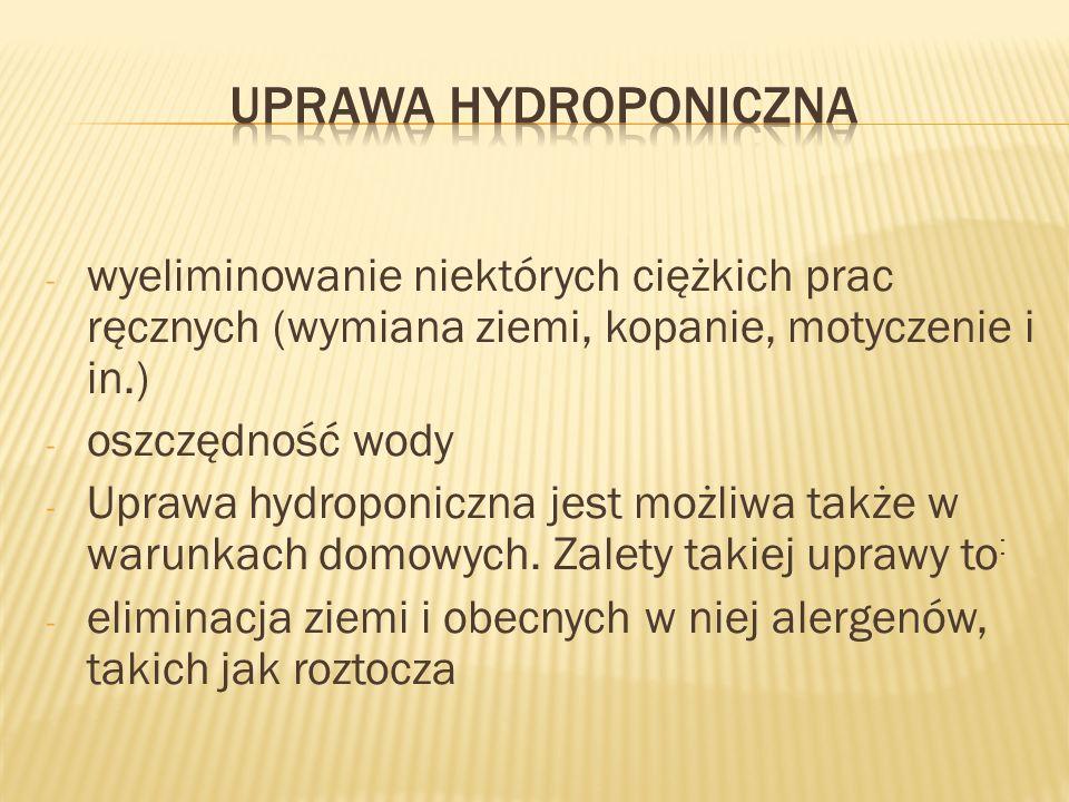- wyeliminowanie niektórych ciężkich prac ręcznych (wymiana ziemi, kopanie, motyczenie i in.) - oszczędność wody - Uprawa hydroponiczna jest możliwa t