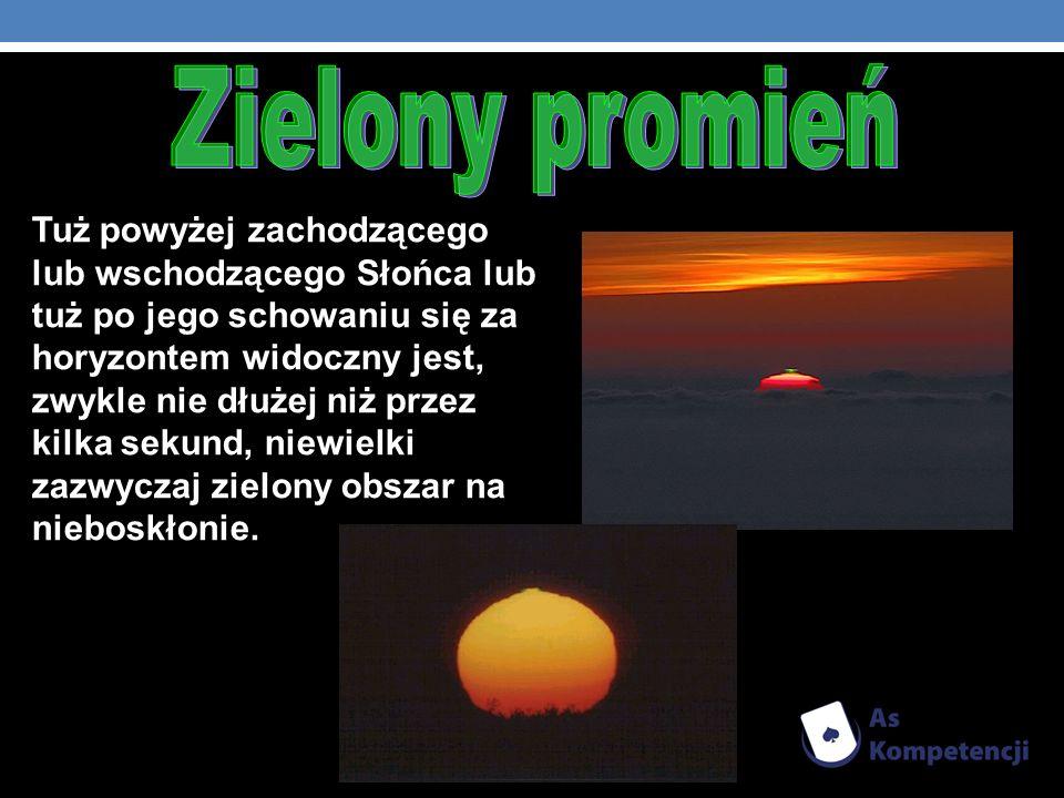 Tuż powyżej zachodzącego lub wschodzącego Słońca lub tuż po jego schowaniu się za horyzontem widoczny jest, zwykle nie dłużej niż przez kilka sekund,