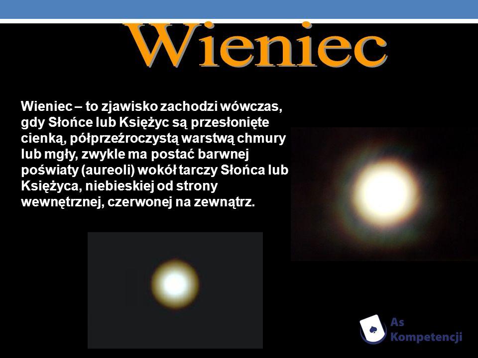 Wieniec – to zjawisko zachodzi wówczas, gdy Słońce lub Księżyc są przesłonięte cienką, półprzeźroczystą warstwą chmury lub mgły, zwykle ma postać barw