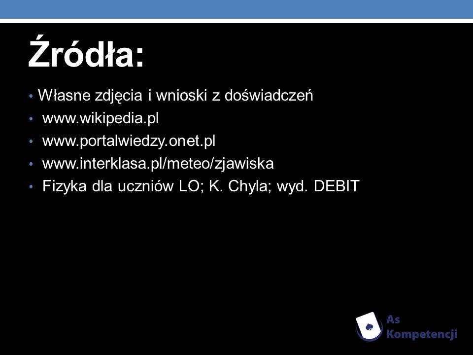 Źródła: Własne zdjęcia i wnioski z doświadczeń www.wikipedia.pl www.portalwiedzy.onet.pl www.interklasa.pl/meteo/zjawiska Fizyka dla uczniów LO; K. Ch