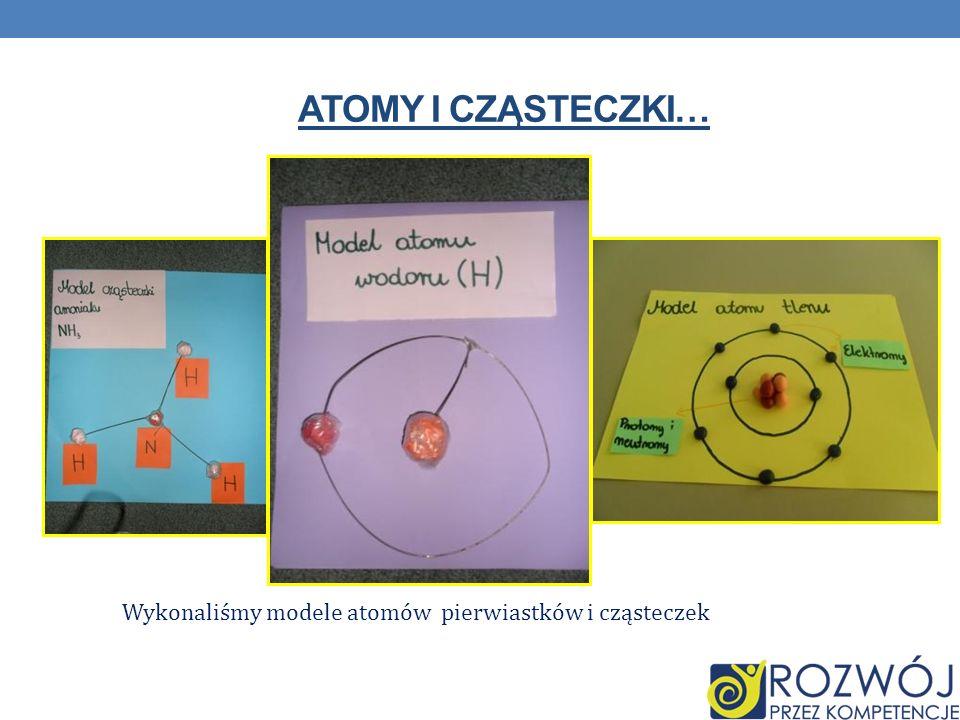 ATOMY I CZĄSTECZKI… Wykonaliśmy modele atomów pierwiastków i cząsteczek