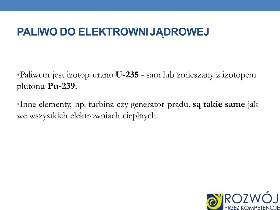 PALIWO DO ELEKTROWNI JĄDROWEJ Paliwem jest izotop uranu U-235 - sam lub zmieszany z izotopem plutonu Pu-239.