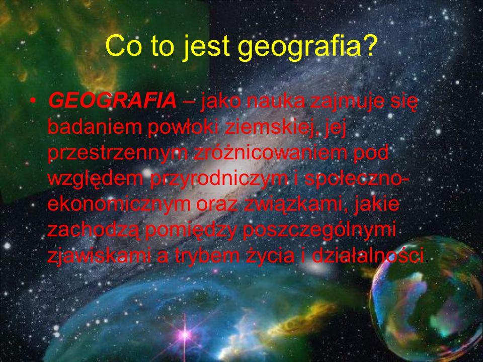 Co to jest geografia? GEOGRAFIA – jako nauka zajmuje się badaniem powłoki ziemskiej, jej przestrzennym zróżnicowaniem pod względem przyrodniczym i spo