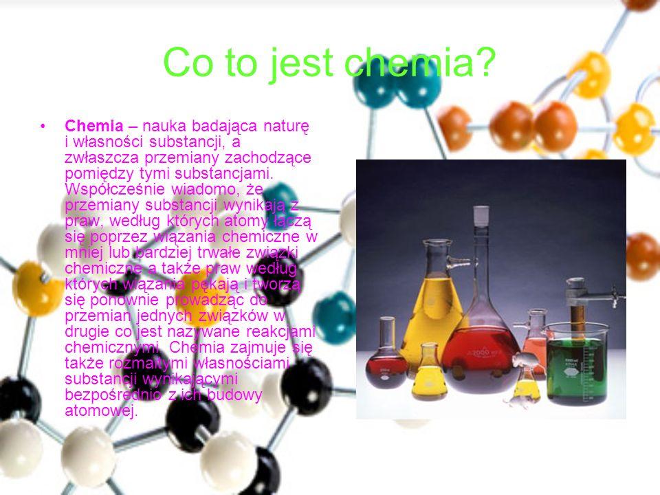 Co to jest chemia? Chemia – nauka badająca naturę i własności substancji, a zwłaszcza przemiany zachodzące pomiędzy tymi substancjami. Współcześnie wi