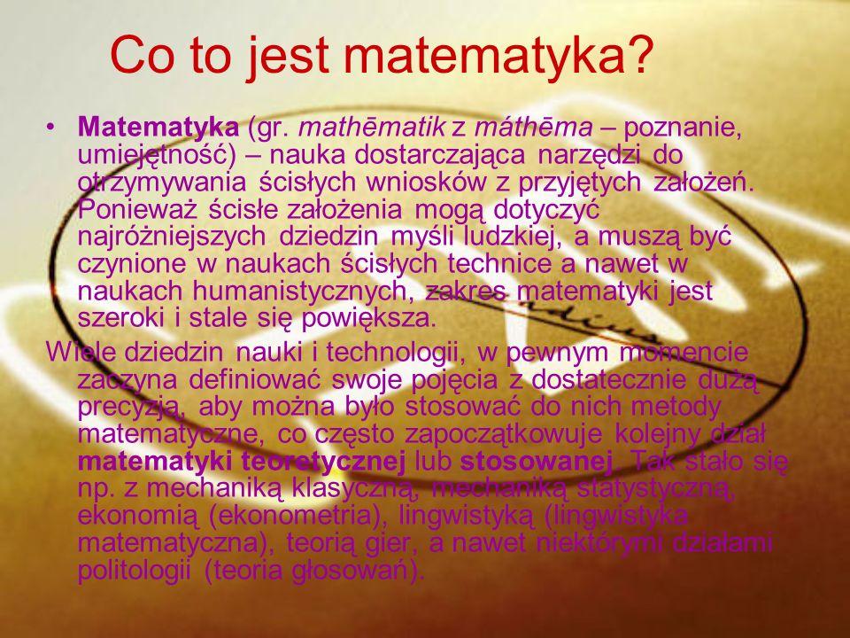 Co to jest matematyka? Matematyka (gr. mathēmatik z máthēma – poznanie, umiejętność) – nauka dostarczająca narzędzi do otrzymywania ścisłych wniosków