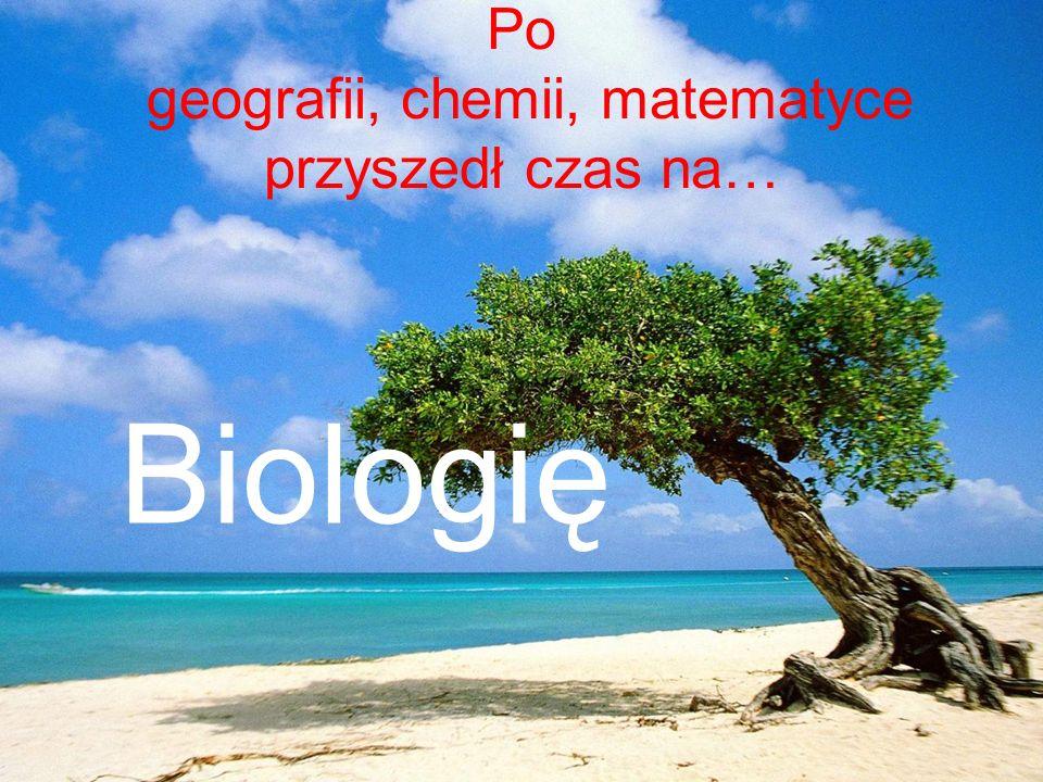 Po geografii, chemii, matematyce przyszedł czas na… Biologię