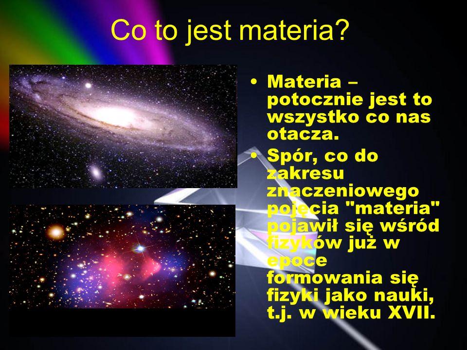 Co to jest materia? Materia – potocznie jest to wszystko co nas otacza. Spór, co do zakresu znaczeniowego pojęcia