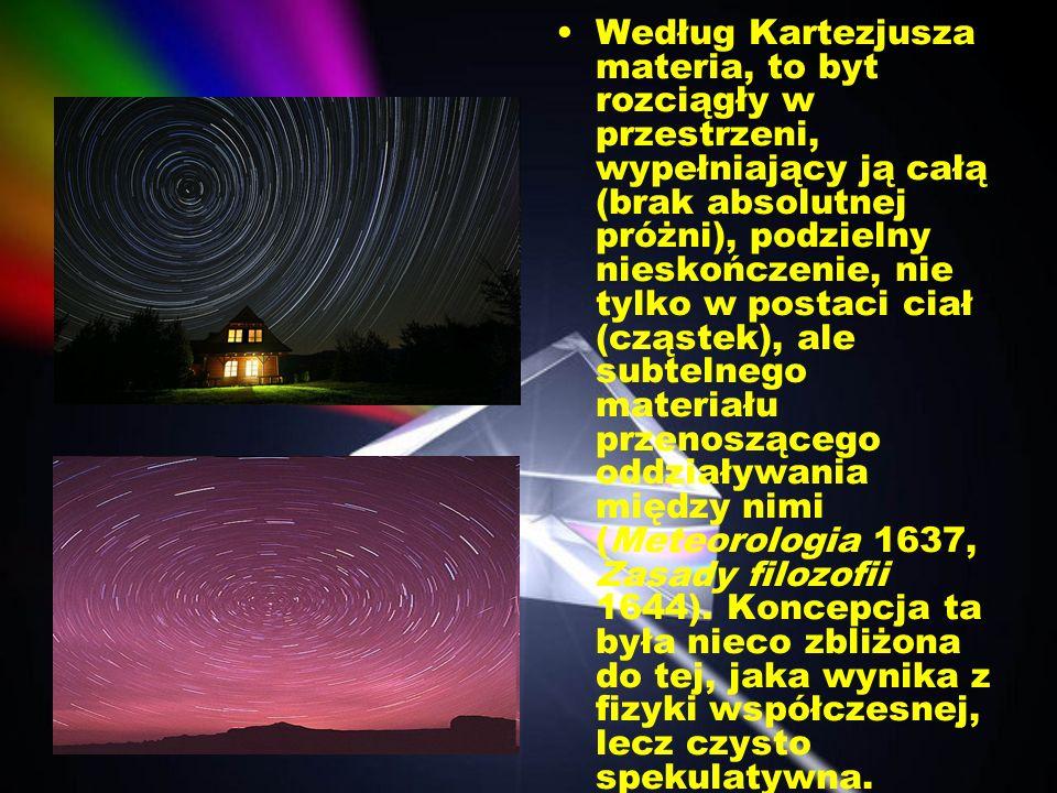 Według Kartezjusza materia, to byt rozciągły w przestrzeni, wypełniający ją całą (brak absolutnej próżni), podzielny nieskończenie, nie tylko w postac