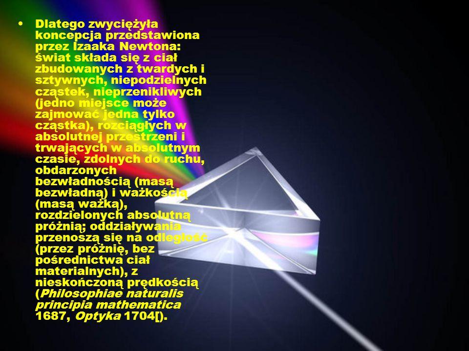 Dlatego zwyciężyła koncepcja przedstawiona przez Izaaka Newtona: świat składa się z ciał zbudowanych z twardych i sztywnych, niepodzielnych cząstek, n