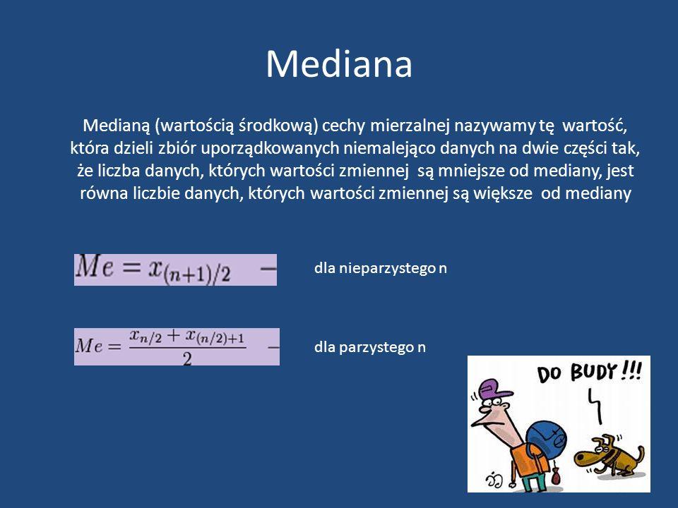 Mediana Medianą (wartością środkową) cechy mierzalnej nazywamy tę wartość, która dzieli zbiór uporządkowanych niemalejąco danych na dwie części tak, że liczba danych, których wartości zmiennej są mniejsze od mediany, jest równa liczbie danych, których wartości zmiennej są większe od mediany dla nieparzystego n dla parzystego n