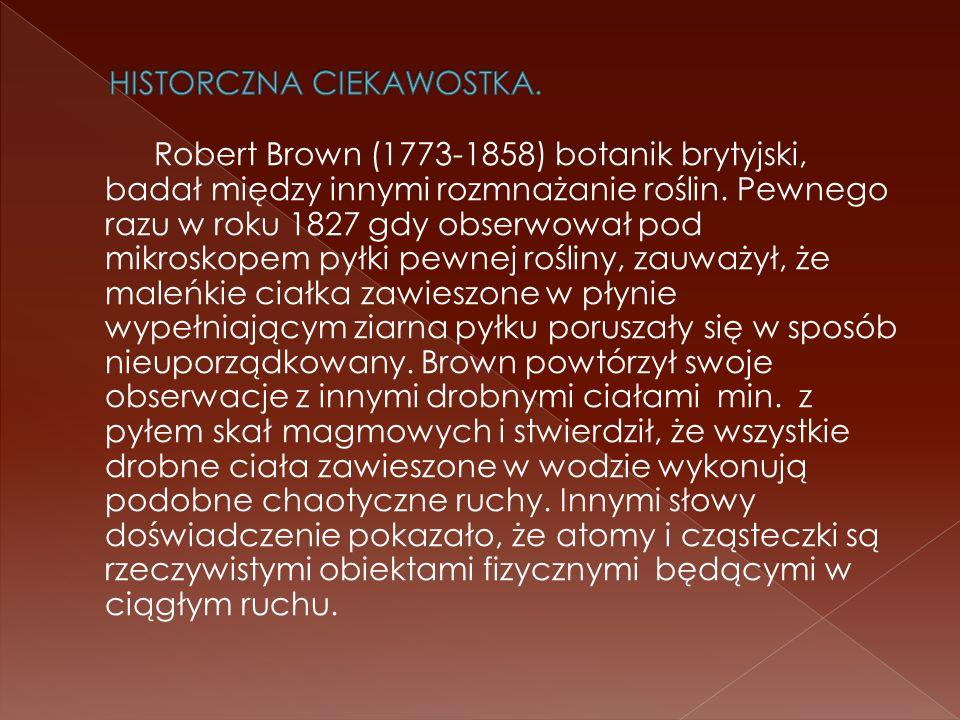 Robert Brown (1773-1858) botanik brytyjski, badał między innymi rozmnażanie roślin. Pewnego razu w roku 1827 gdy obserwował pod mikroskopem pyłki pewn