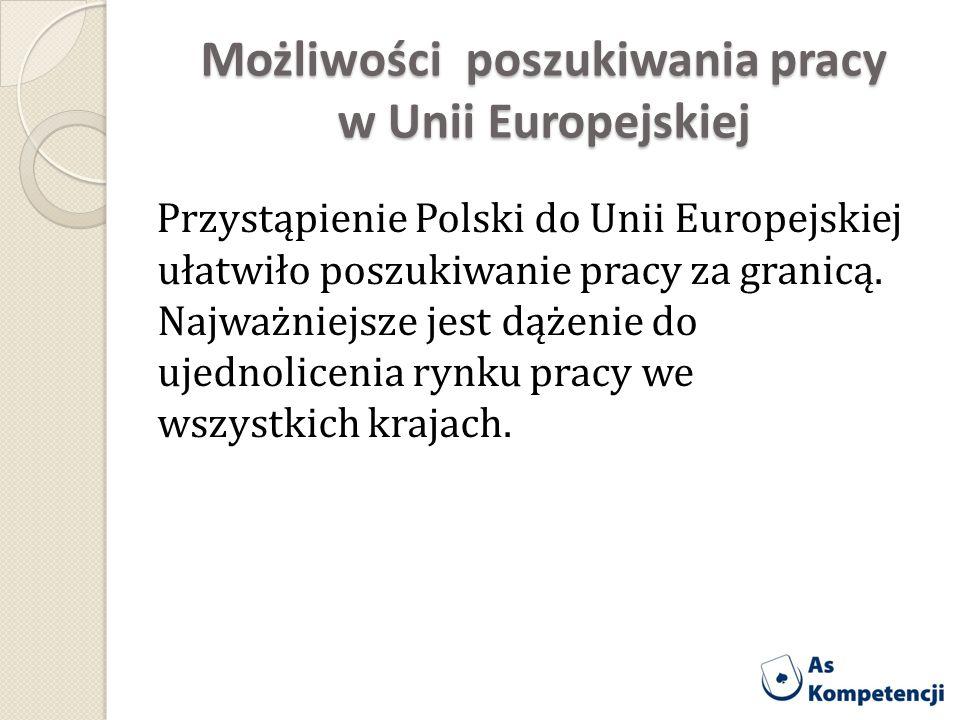 Możliwości poszukiwania pracy w Unii Europejskiej Przystąpienie Polski do Unii Europejskiej ułatwiło poszukiwanie pracy za granicą. Najważniejsze jest
