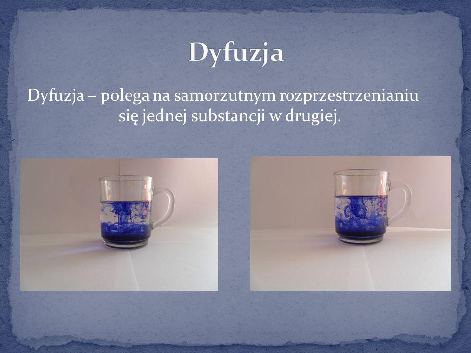 Dyfuzja – polega na samorzutnym rozprzestrzenianiu się jednej substancji w drugiej.