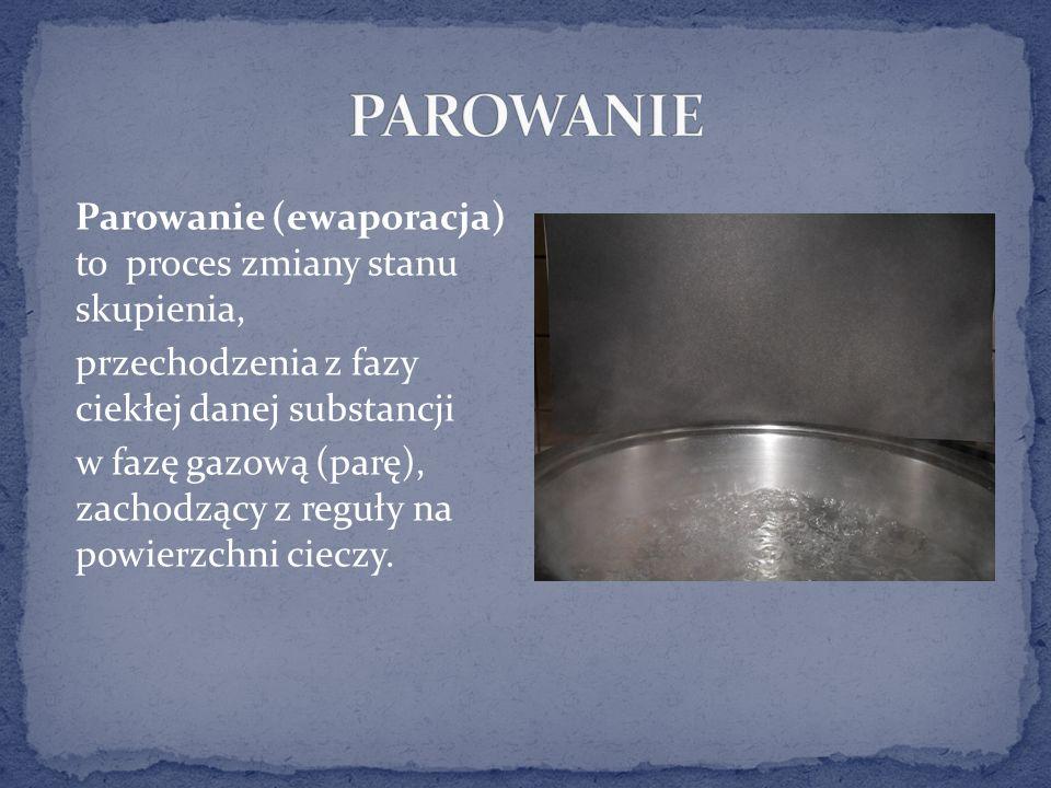 Parowanie (ewaporacja) to proces zmiany stanu skupienia, przechodzenia z fazy ciekłej danej substancji w fazę gazową (parę), zachodzący z reguły na powierzchni cieczy.