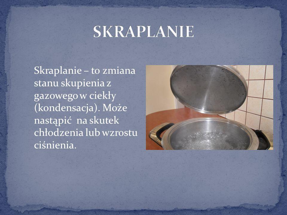 Skraplanie – to zmiana stanu skupienia z gazowego w ciekły (kondensacja).