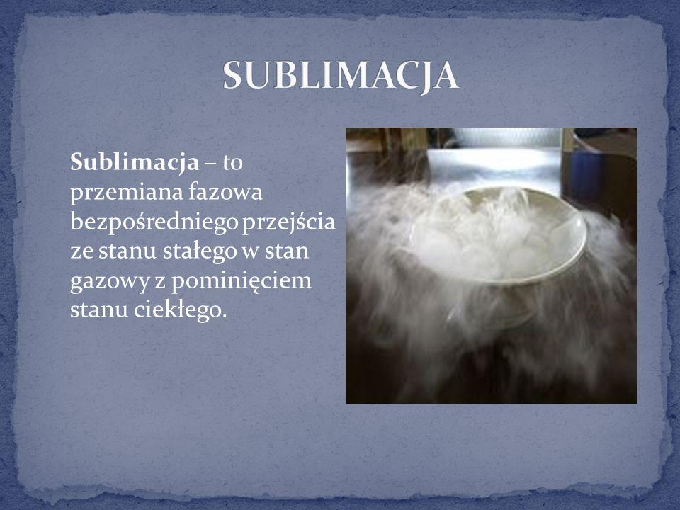 Sublimacja – to przemiana fazowa bezpośredniego przejścia ze stanu stałego w stan gazowy z pominięciem stanu ciekłego.