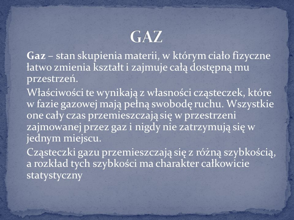 Gaz – stan skupienia materii, w którym ciało fizyczne łatwo zmienia kształt i zajmuje całą dostępną mu przestrzeń.