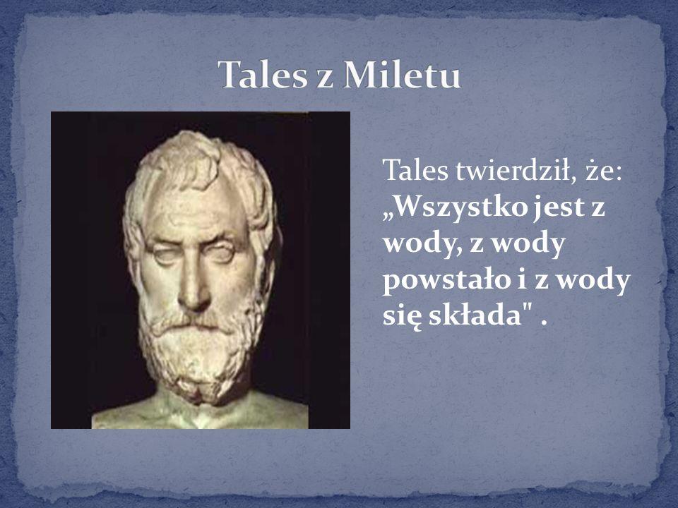 Tales twierdził, że: Wszystko jest z wody, z wody powstało i z wody się składa .