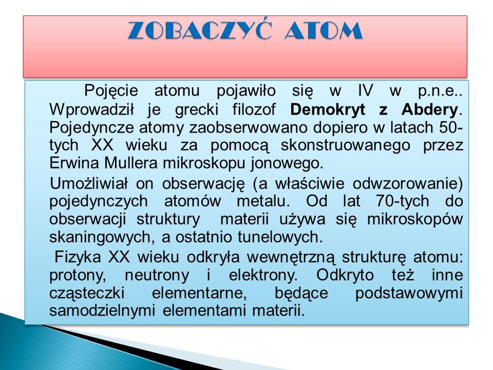Pojęcie atomu pojawiło się w IV w p.n.e..Wprowadził je grecki filozof Demokryt z Abdery.
