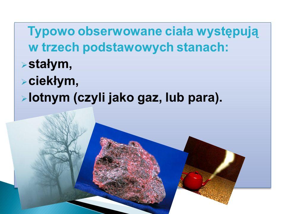 Typowo obserwowane ciała występują w trzech podstawowych stanach: stałym, ciekłym, lotnym (czyli jako gaz, lub para).