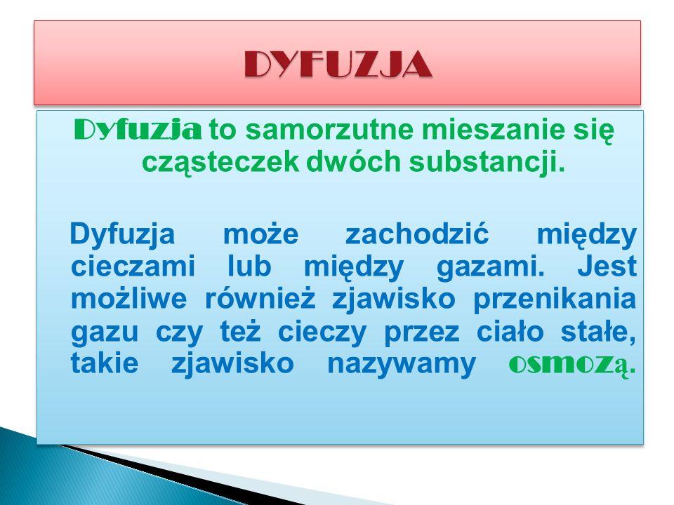 Dyfuzja to samorzutne mieszanie się cząsteczek dwóch substancji.