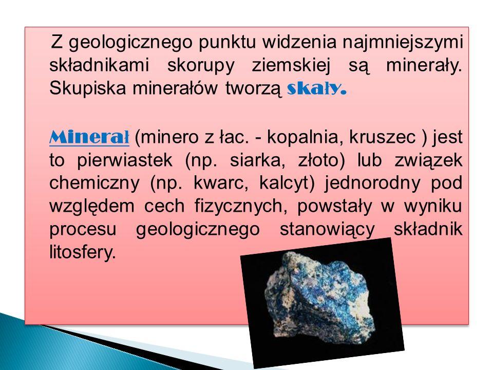Z geologicznego punktu widzenia najmniejszymi składnikami skorupy ziemskiej są minerały.