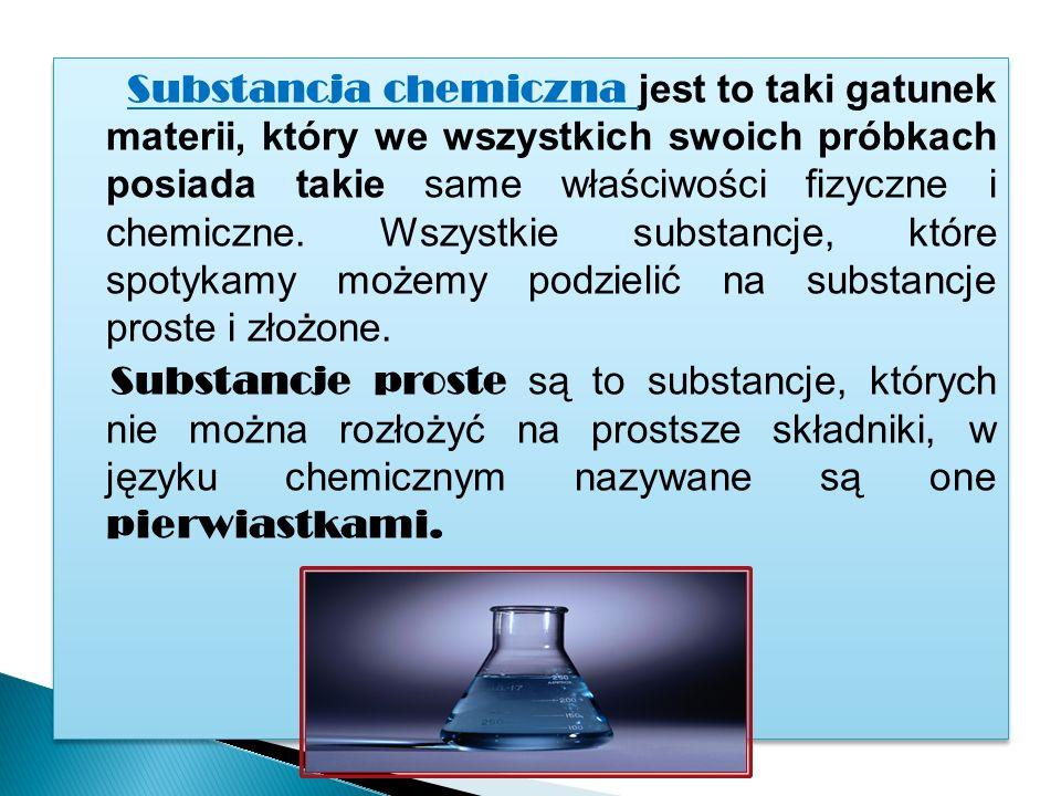 Substancja chemiczna jest to taki gatunek materii, który we wszystkich swoich próbkach posiada takie same właściwości fizyczne i chemiczne.