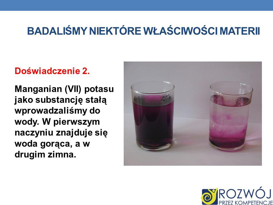 BADALIŚMY NIEKTÓRE WŁAŚCIWOŚCI MATERII Doświadczenie 2. Manganian (VII) potasu jako substancję stałą wprowadzaliśmy do wody. W pierwszym naczyniu znaj