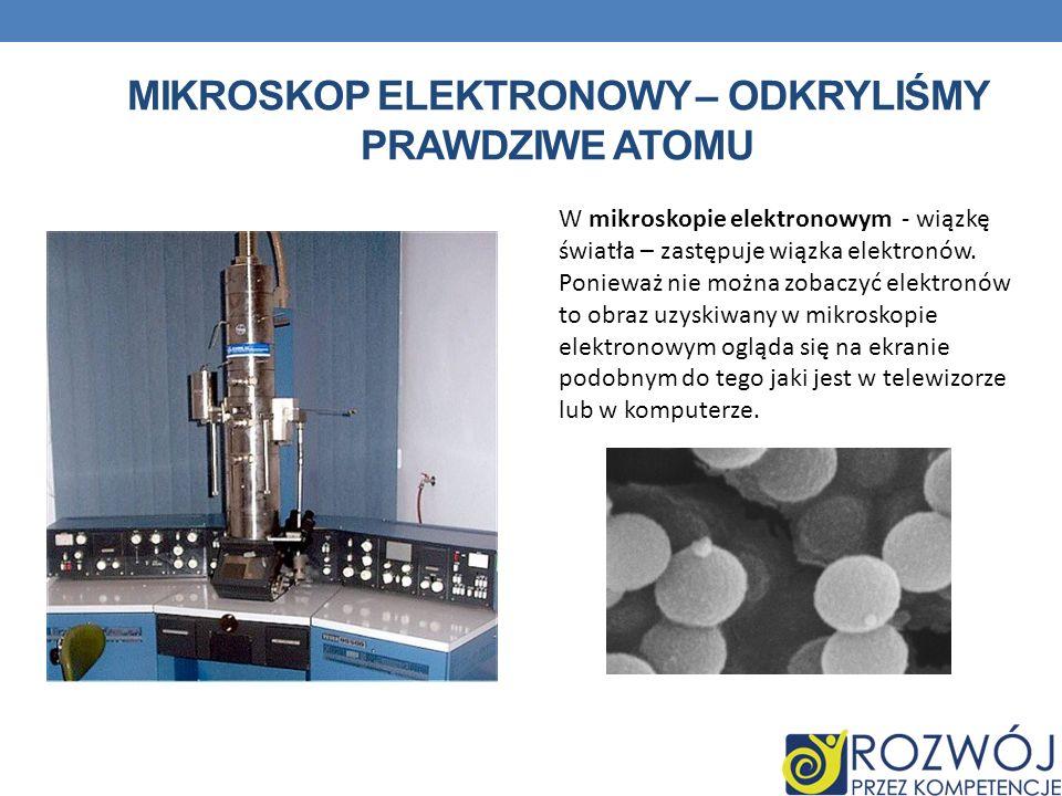 MIKROSKOP ELEKTRONOWY – ODKRYLIŚMY PRAWDZIWE ATOMU W mikroskopie elektronowym - wiązkę światła – zastępuje wiązka elektronów. Ponieważ nie można zobac