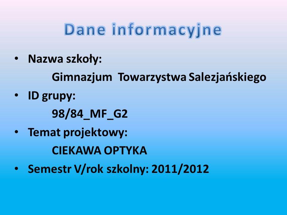 Nazwa szkoły: Gimnazjum Towarzystwa Salezjańskiego ID grupy: 98/84_MF_G2 Temat projektowy: CIEKAWA OPTYKA Semestr V/rok szkolny: 2011/2012