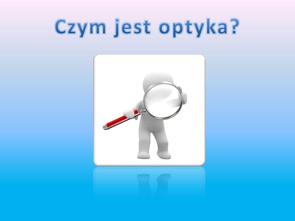 Czym jest optyka Działy optyki - optyka geometryczna - optyka kwantowa - optyka falowa Naukowcy zajmujący się optyką Przyrządy optyczne Złudzenia opty