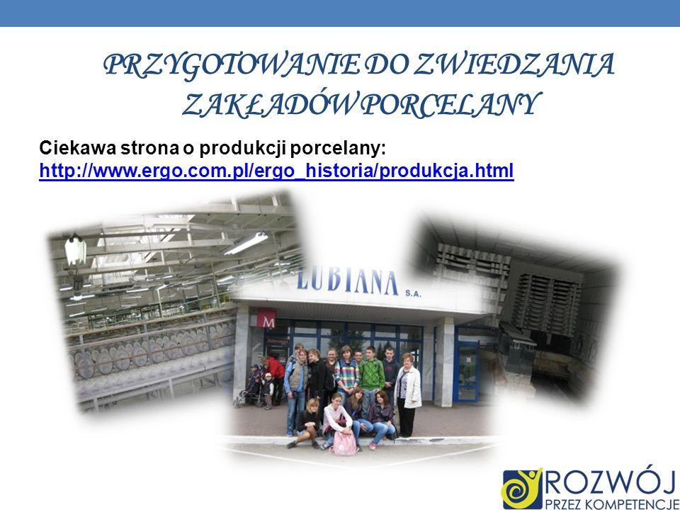 PRZYGOTOWANIE DO ZWIEDZANIA ZAKŁADÓW PORCELANY Ciekawa strona o produkcji porcelany: http://www.ergo.com.pl/ergo_historia/produkcja.html http://www.ergo.com.pl/ergo_historia/produkcja.html