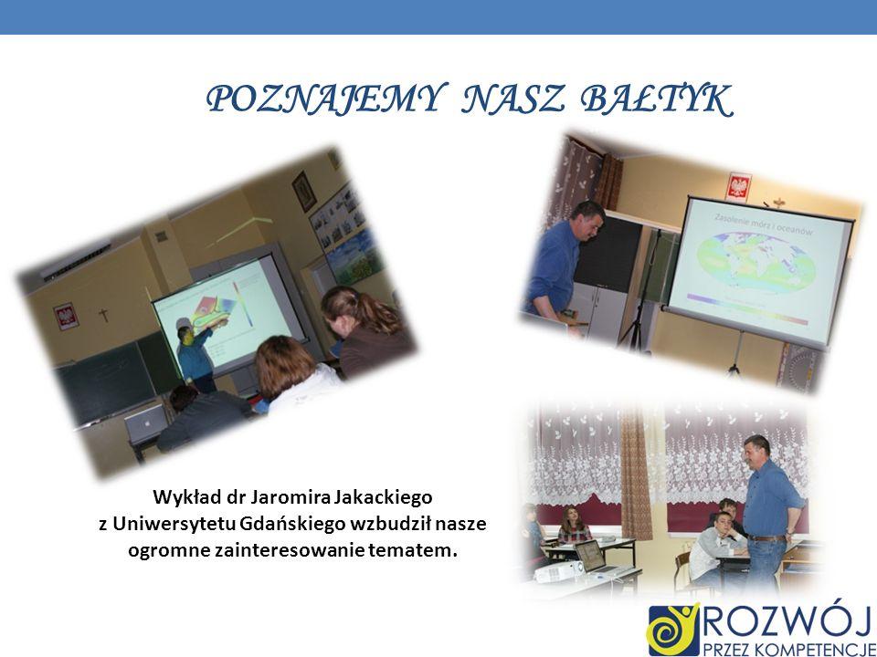 POZNAJEMY NASZ BAŁTYK Wykład dr Jaromira Jakackiego z Uniwersytetu Gdańskiego wzbudził nasze ogromne zainteresowanie tematem.