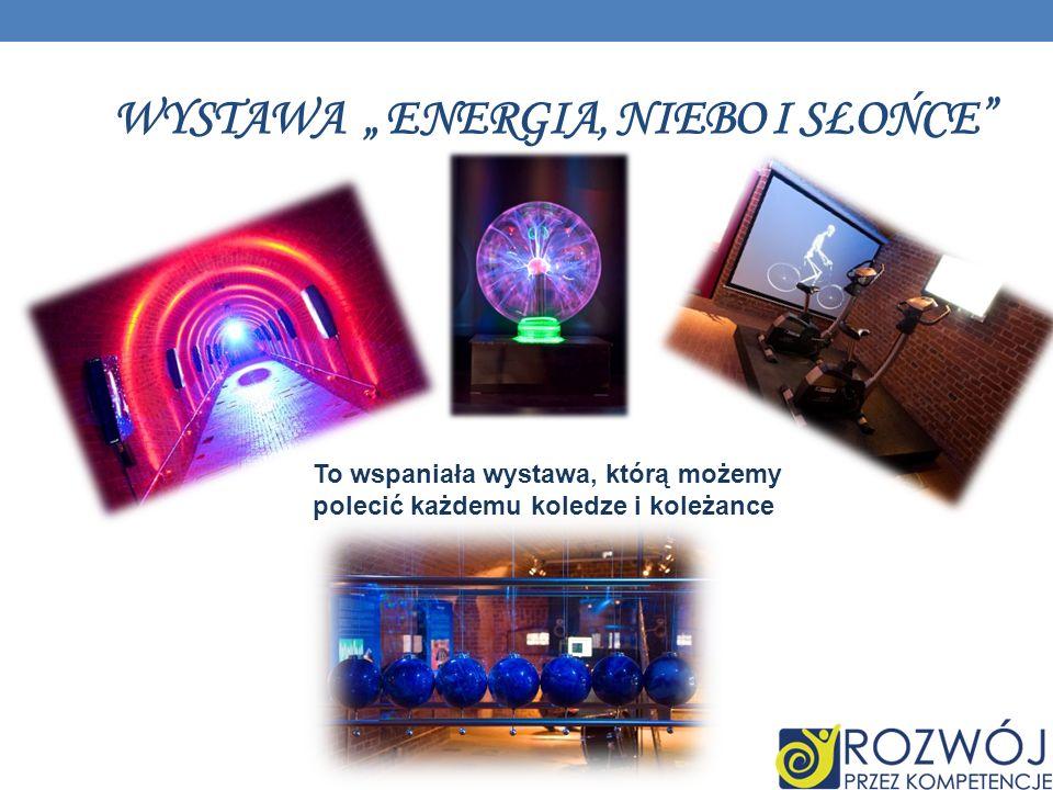 WYSTAWA ENERGIA, NIEBO I SŁOŃCE To wspaniała wystawa, którą możemy polecić każdemu koledze i koleżance