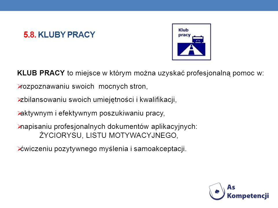 5.8. KLUBY PRACY KLUB PRACY to miejsce w którym można uzyskać profesjonalną pomoc w: rozpoznawaniu swoich mocnych stron, zbilansowaniu swoich umiejętn