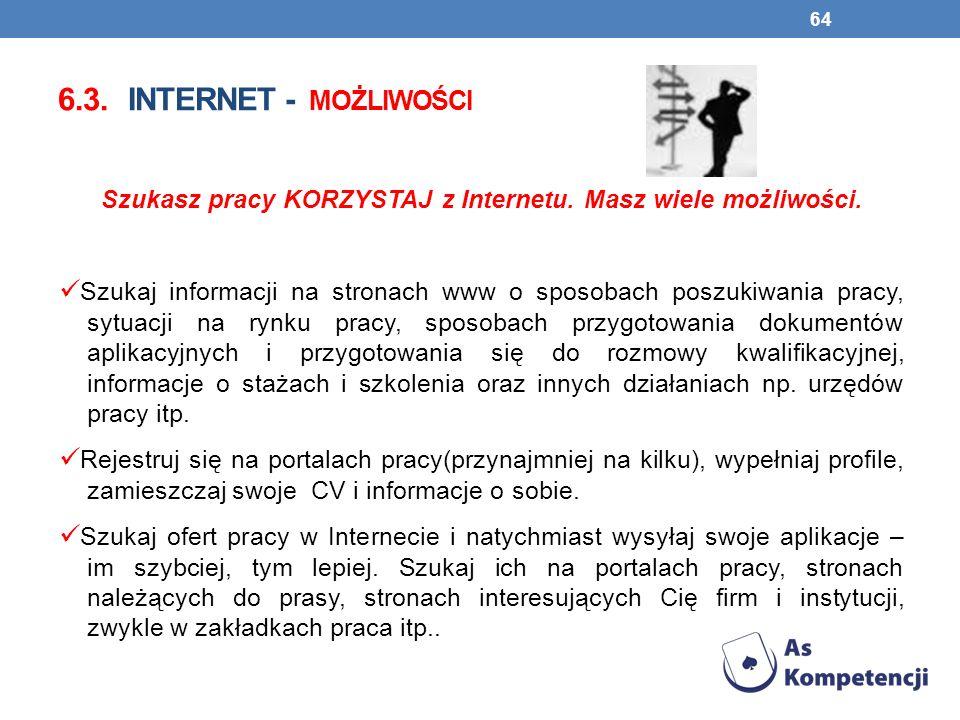 6.3. INTERNET - MOŻLIWOŚCI Szukasz pracy KORZYSTAJ z Internetu. Masz wiele możliwości. Szukaj informacji na stronach www o sposobach poszukiwania prac