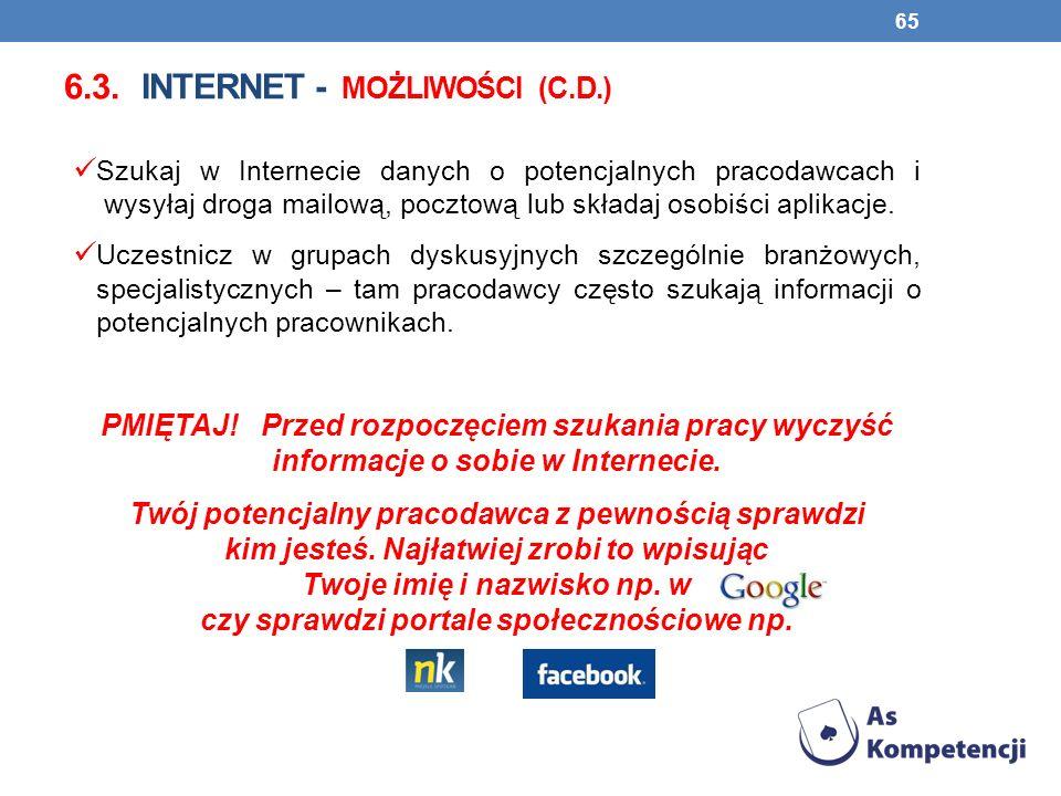 6.3. INTERNET - MOŻLIWOŚCI (C.D.) Szukaj w Internecie danych o potencjalnych pracodawcach i wysyłaj droga mailową, pocztową lub składaj osobiści aplik