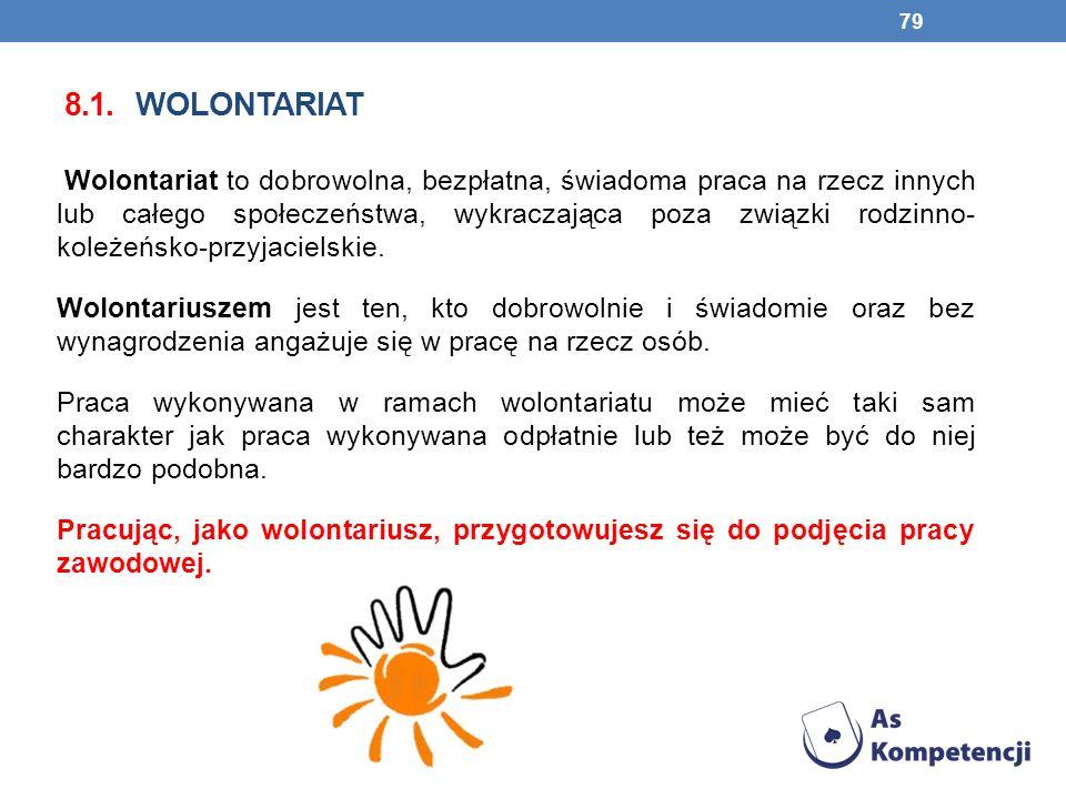 8.1. WOLONTARIAT Wolontariat to dobrowolna, bezpłatna, świadoma praca na rzecz innych lub całego społeczeństwa, wykraczająca poza związki rodzinno- ko