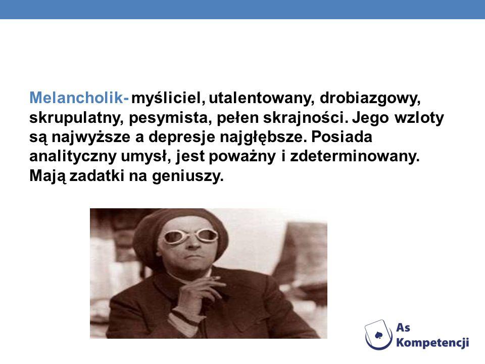 Melancholik- myśliciel, utalentowany, drobiazgowy, skrupulatny, pesymista, pełen skrajności. Jego wzloty są najwyższe a depresje najgłębsze. Posiada a