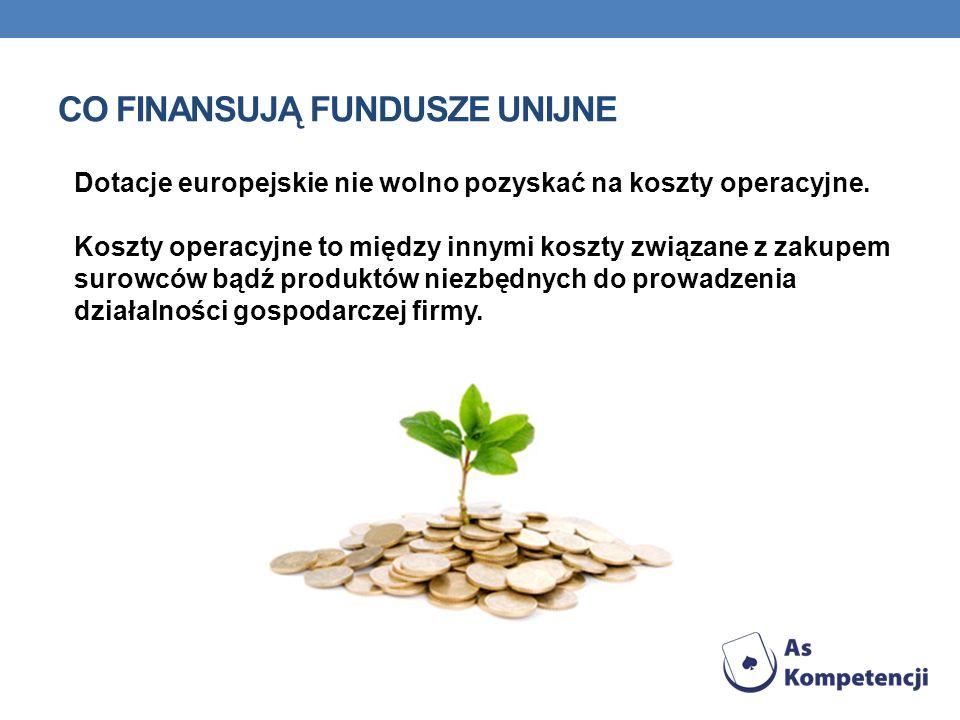 CO FINANSUJĄ FUNDUSZE UNIJNE Dotacje europejskie nie wolno pozyskać na koszty operacyjne. Koszty operacyjne to między innymi koszty związane z zakupem