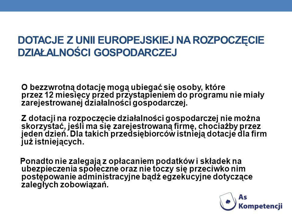 DOTACJE Z UNII EUROPEJSKIEJ NA ROZPOCZĘCIE DZIAŁALNOŚCI GOSPODARCZEJ O bezzwrotną dotację mogą ubiegać się osoby, które przez 12 miesięcy przed przyst