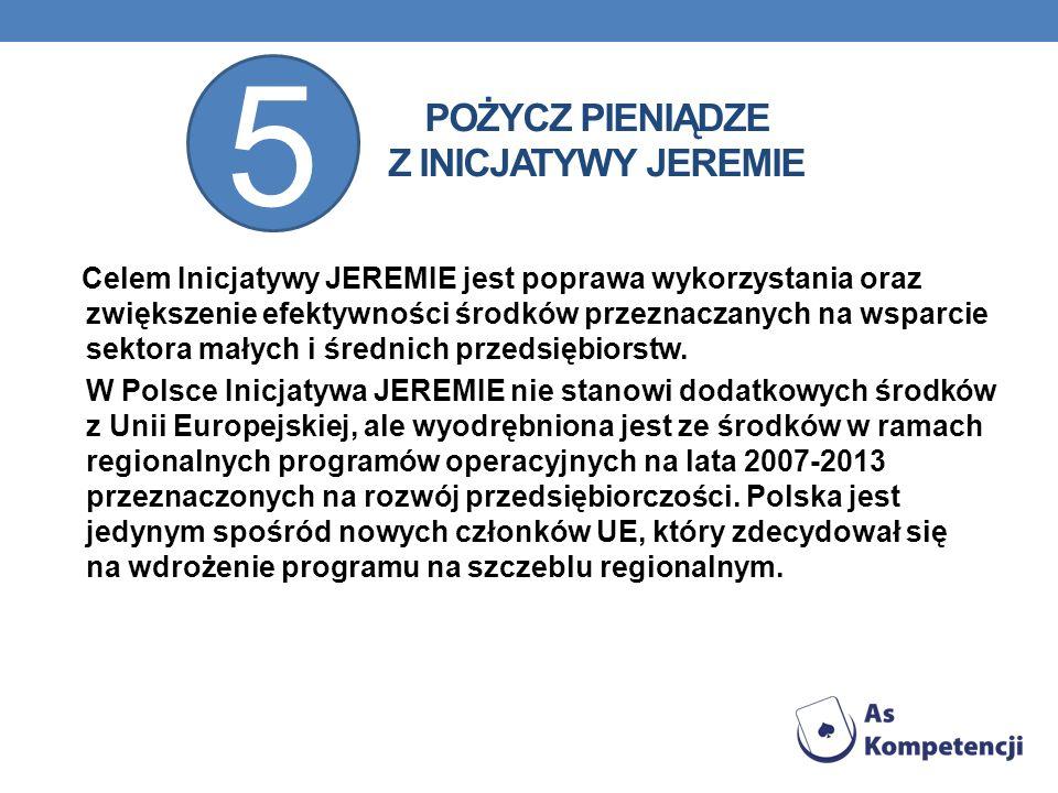 POŻYCZ PIENIĄDZE Z INICJATYWY JEREMIE Celem Inicjatywy JEREMIE jest poprawa wykorzystania oraz zwiększenie efektywności środków przeznaczanych na wspa